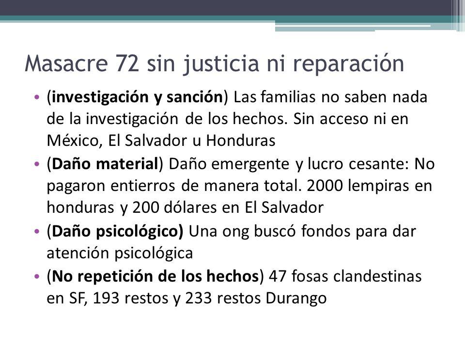 Masacre 72 sin justicia ni reparación (investigación y sanción) Las familias no saben nada de la investigación de los hechos. Sin acceso ni en México,