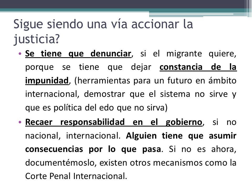 Sigue siendo una vía accionar la justicia? Se tiene que denunciar, si el migrante quiere, porque se tiene que dejar constancia de la impunidad, (herra