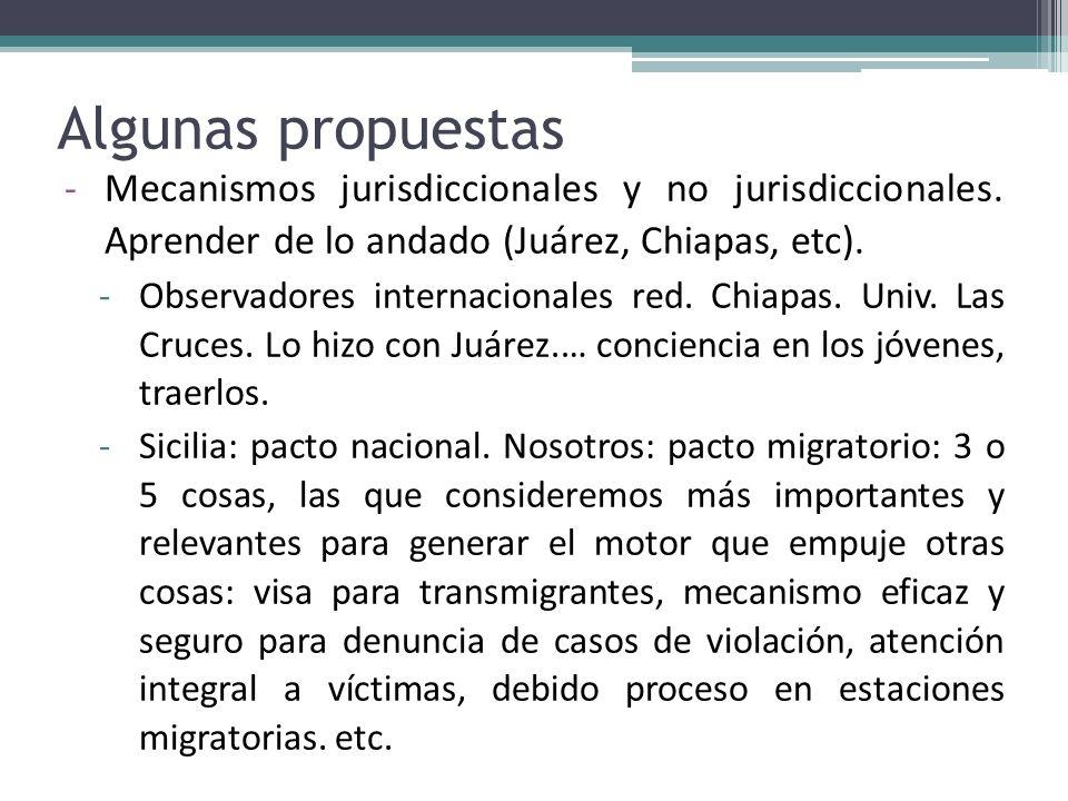 Algunas propuestas -Mecanismos jurisdiccionales y no jurisdiccionales. Aprender de lo andado (Juárez, Chiapas, etc). -Observadores internacionales red