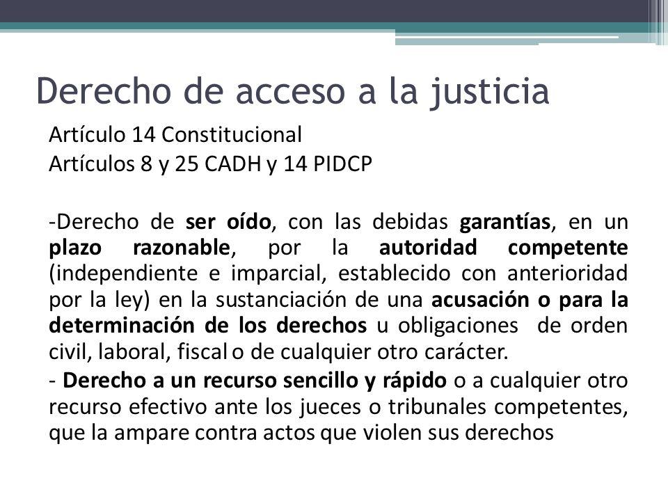Derecho de acceso a la justicia Artículo 14 Constitucional Artículos 8 y 25 CADH y 14 PIDCP -Derecho de ser oído, con las debidas garantías, en un pla