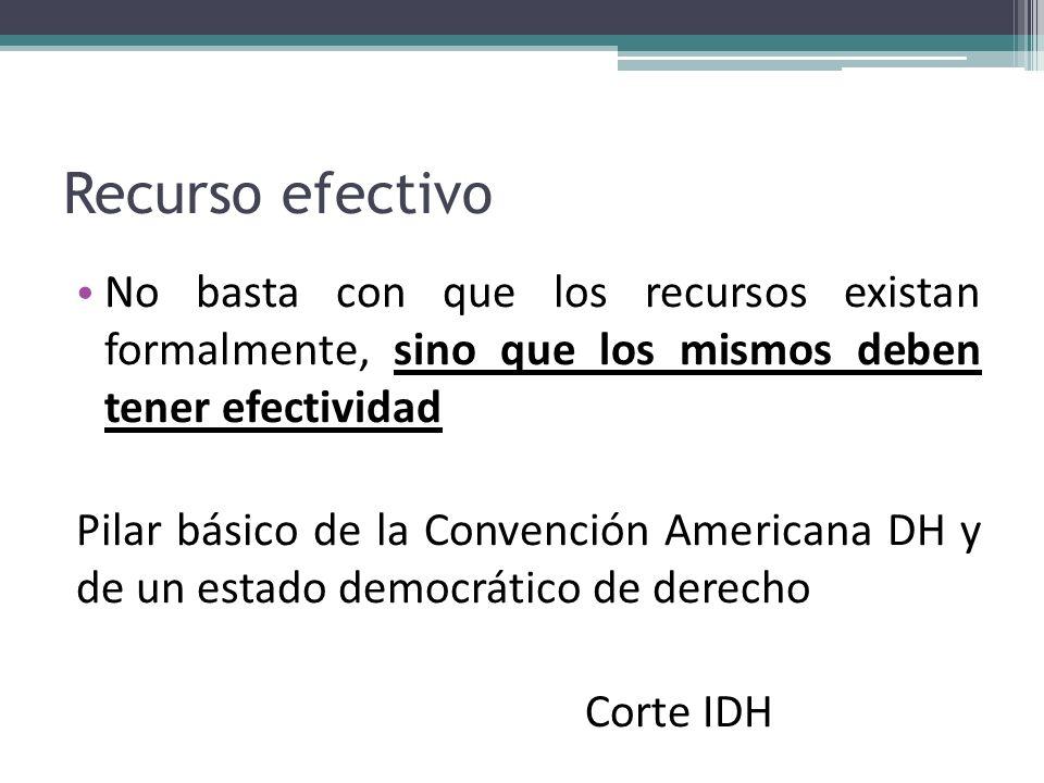 Recurso efectivo No basta con que los recursos existan formalmente, sino que los mismos deben tener efectividad Pilar básico de la Convención American