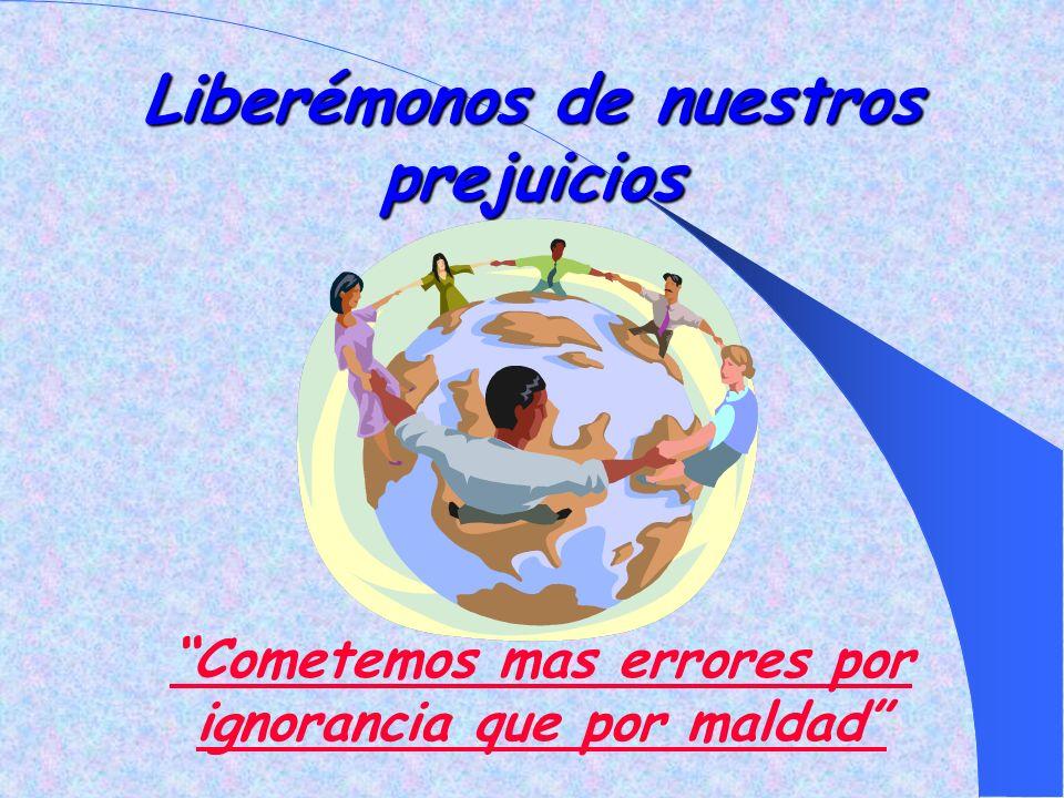 Liberémonos de nuestros prejuicios Cometemos mas errores por ignorancia que por maldad