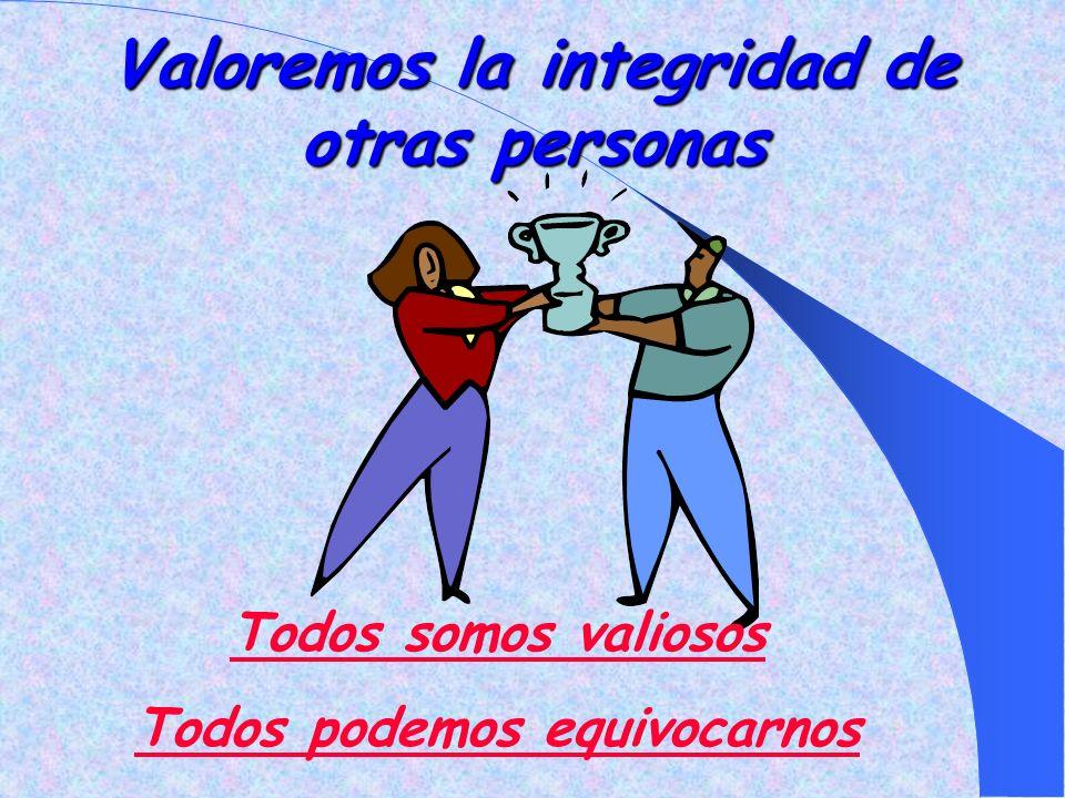 Valoremos la integridad de otras personas Todos somos valiosos Todos podemos equivocarnos