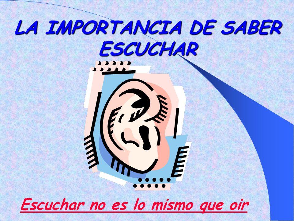 LA IMPORTANCIA DE SABER ESCUCHAR Escuchar no es lo mismo que oir