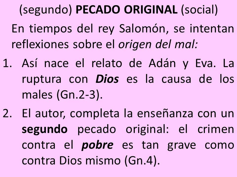 (segundo) PECADO ORIGINAL (social) En tiempos del rey Salomón, se intentan reflexiones sobre el origen del mal: 1.Así nace el relato de Adán y Eva. La