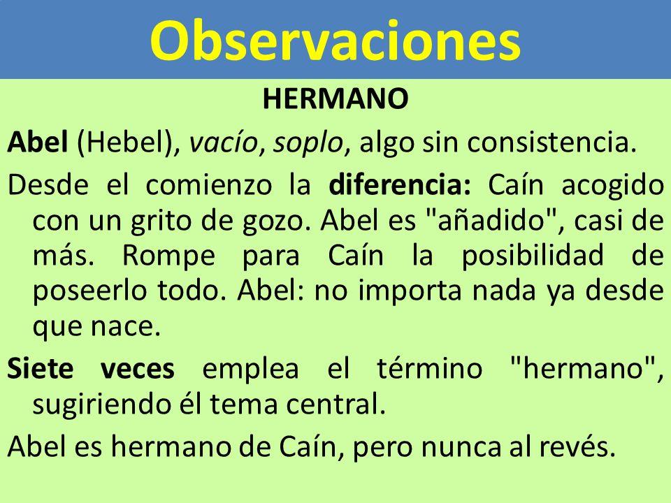 Observaciones HERMANO Abel (Hebel), vacío, soplo, algo sin consistencia. Desde el comienzo la diferencia: Caín acogido con un grito de gozo. Abel es