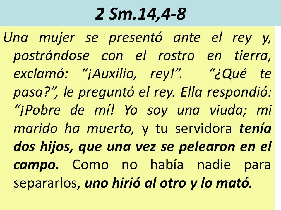 2 Sm.14,4-8 Una mujer se presentó ante el rey y, postrándose con el rostro en tierra, exclamó: ¡Auxilio, rey!. ¿Qué te pasa?, le preguntó el rey. Ella