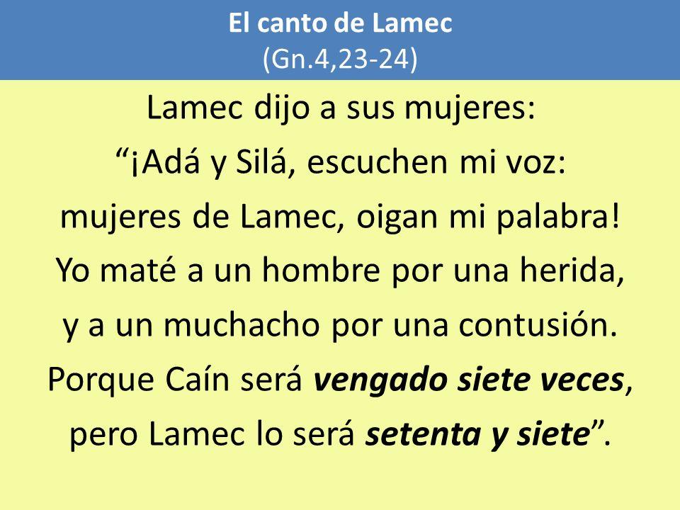 El canto de Lamec (Gn.4,23-24) Lamec dijo a sus mujeres: ¡Adá y Silá, escuchen mi voz: mujeres de Lamec, oigan mi palabra! Yo maté a un hombre por una