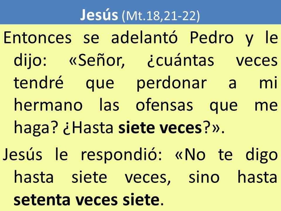 Jesús (Mt.18,21-22) Entonces se adelantó Pedro y le dijo: «Señor, ¿cuántas veces tendré que perdonar a mi hermano las ofensas que me haga? ¿Hasta siet
