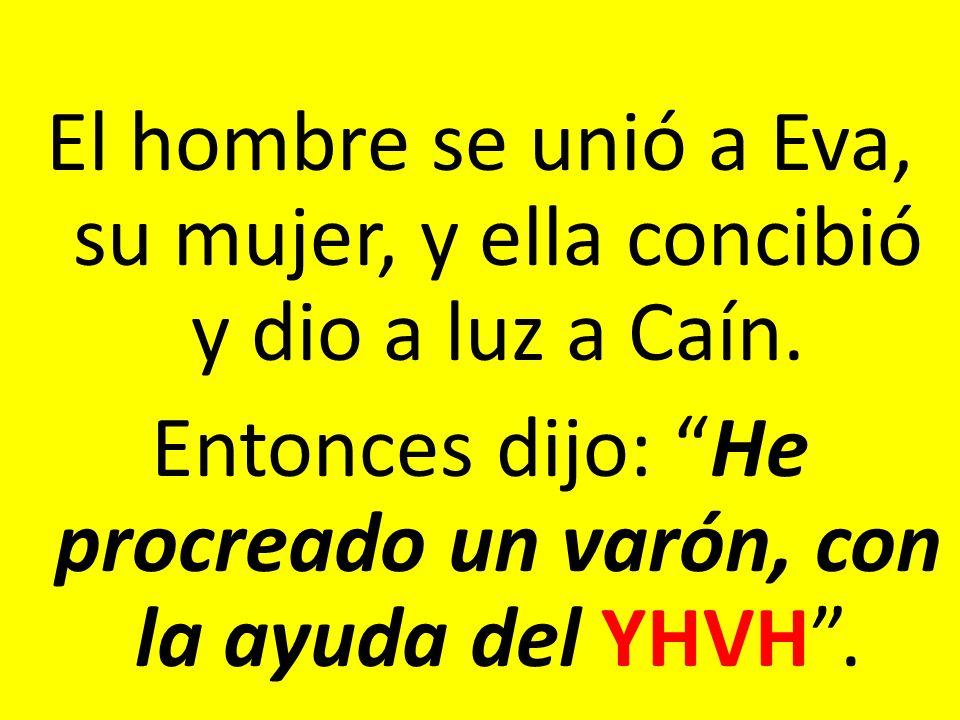 El hombre se unió a Eva, su mujer, y ella concibió y dio a luz a Caín. Entonces dijo: He procreado un varón, con la ayuda del YHVH.