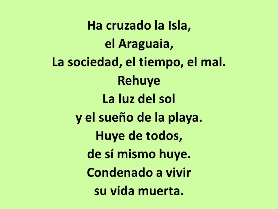 Ha cruzado la Isla, el Araguaia, La sociedad, el tiempo, el mal. Rehuye La luz del sol y el sueño de la playa. Huye de todos, de sí mismo huye. Conden