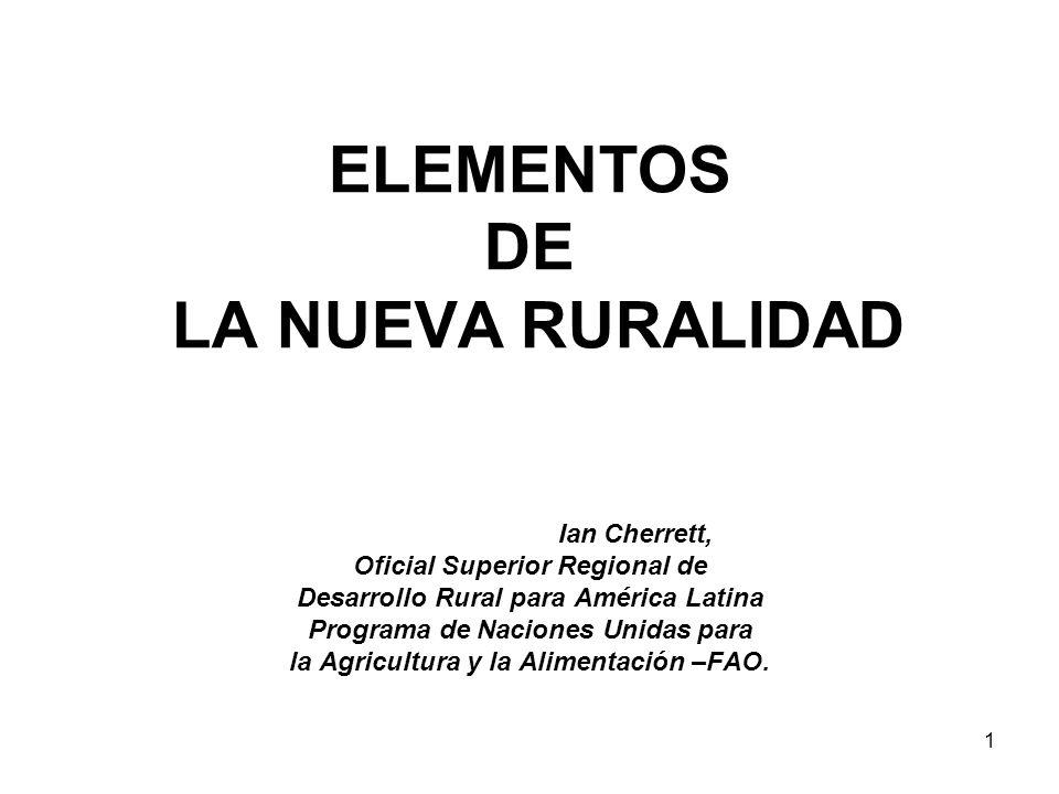 1 ELEMENTOS DE LA NUEVA RURALIDAD Ian Cherrett, Oficial Superior Regional de Desarrollo Rural para América Latina Programa de Naciones Unidas para la