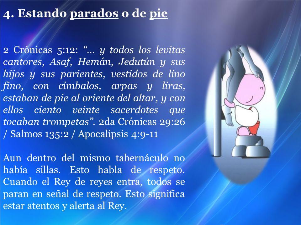 4. Estando parados o de pie 2 Crónicas 5:12: … y todos los levitas cantores, Asaf, Hemán, Jedutún y sus hijos y sus parientes, vestidos de lino fino,