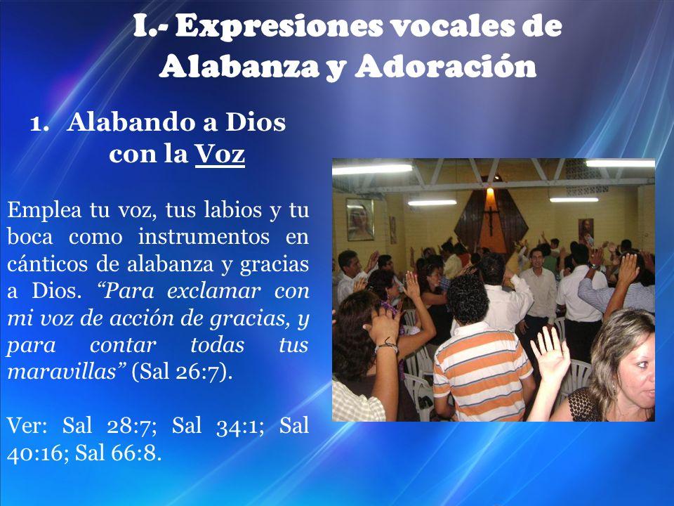 I.- Expresiones vocales de Alabanza y Adoración 1.Alabando a Dios con la Voz Emplea tu voz, tus labios y tu boca como instrumentos en cánticos de alab