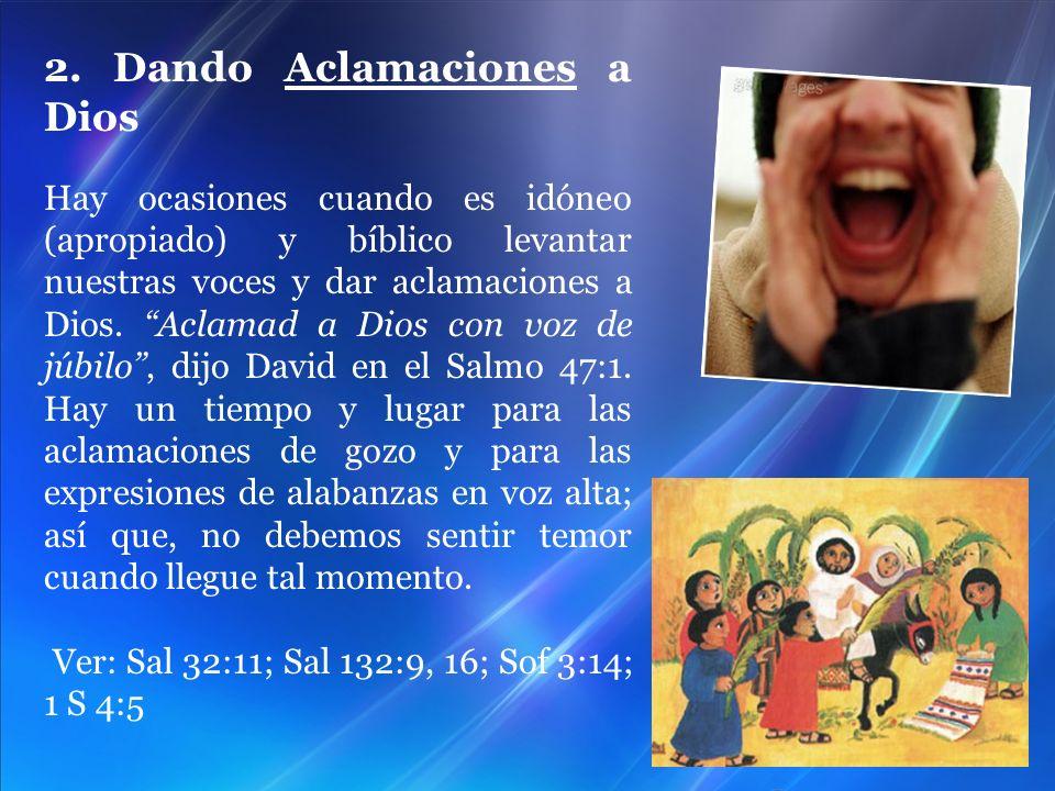 2. Dando Aclamaciones a Dios Hay ocasiones cuando es idóneo (apropiado) y bíblico levantar nuestras voces y dar aclamaciones a Dios. Aclamad a Dios co