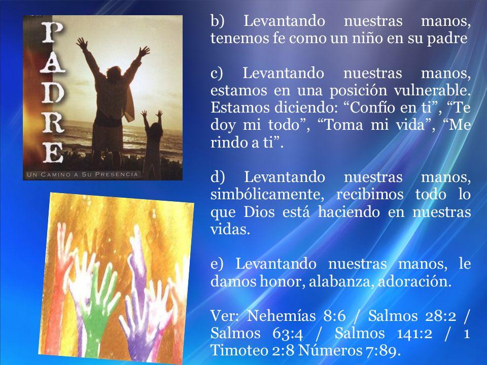 b) Levantando nuestras manos, tenemos fe como un niño en su padre c) Levantando nuestras manos, estamos en una posición vulnerable. Estamos diciendo: