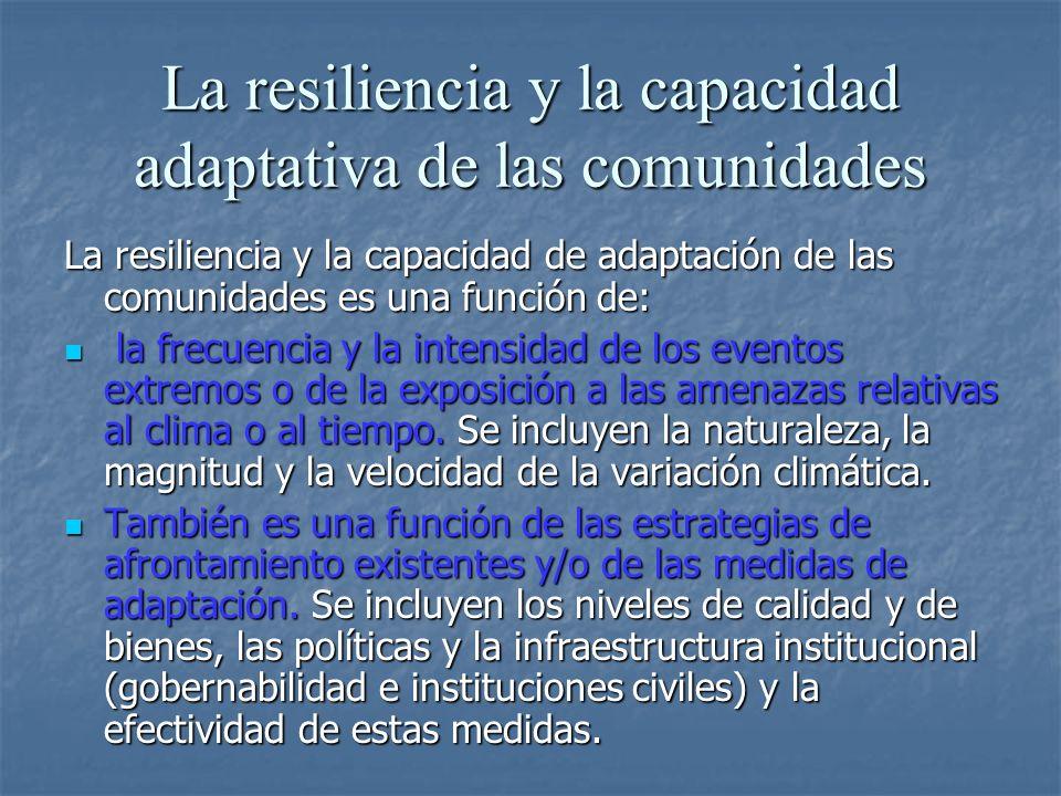 La resiliencia y la capacidad adaptativa de las comunidades La resiliencia y la capacidad de adaptación de las comunidades es una función de: la frecuencia y la intensidad de los eventos extremos o de la exposición a las amenazas relativas al clima o al tiempo.