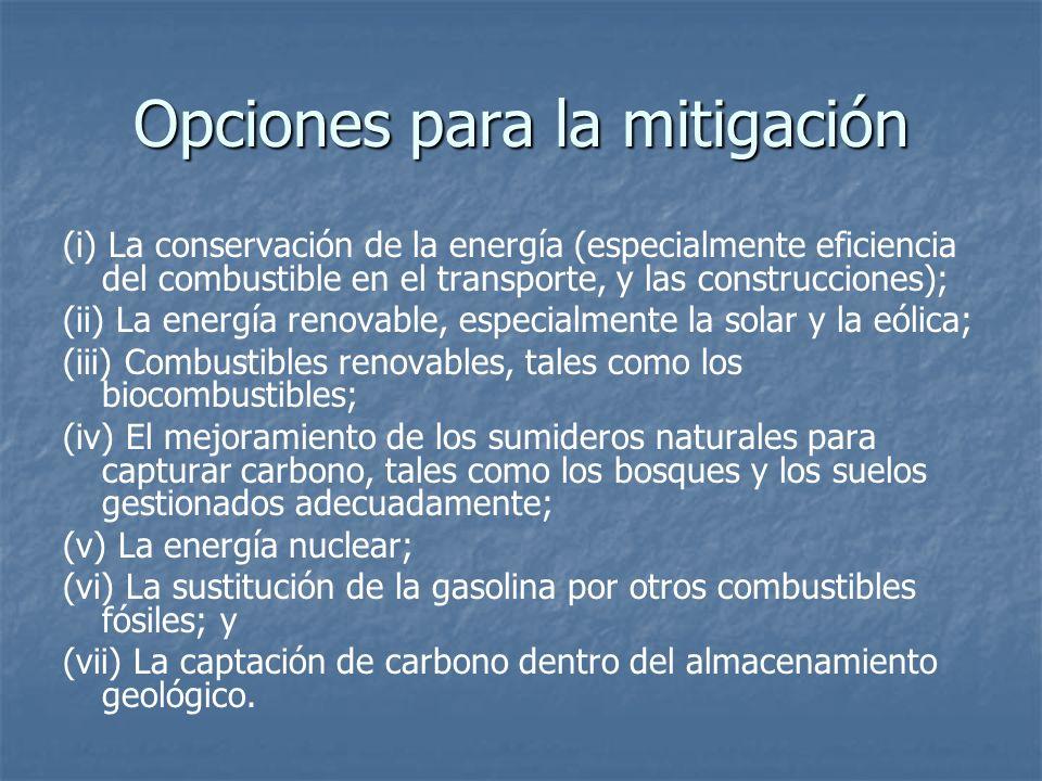 Opciones para la mitigación (i) La conservación de la energía (especialmente eficiencia del combustible en el transporte, y las construcciones); (ii) La energía renovable, especialmente la solar y la eólica; (iii) Combustibles renovables, tales como los biocombustibles; (iv) El mejoramiento de los sumideros naturales para capturar carbono, tales como los bosques y los suelos gestionados adecuadamente; (v) La energía nuclear; (vi) La sustitución de la gasolina por otros combustibles fósiles; y (vii) La captación de carbono dentro del almacenamiento geológico.