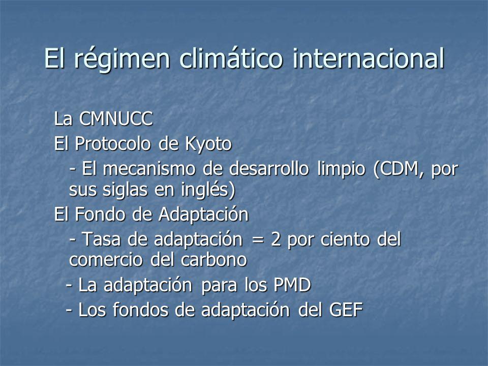 El régimen climático internacional La CMNUCC El Protocolo de Kyoto - El mecanismo de desarrollo limpio (CDM, por sus siglas en inglés) El Fondo de Adaptación - Tasa de adaptación = 2 por ciento del comercio del carbono - La adaptación para los PMD - La adaptación para los PMD - Los fondos de adaptación del GEF - Los fondos de adaptación del GEF