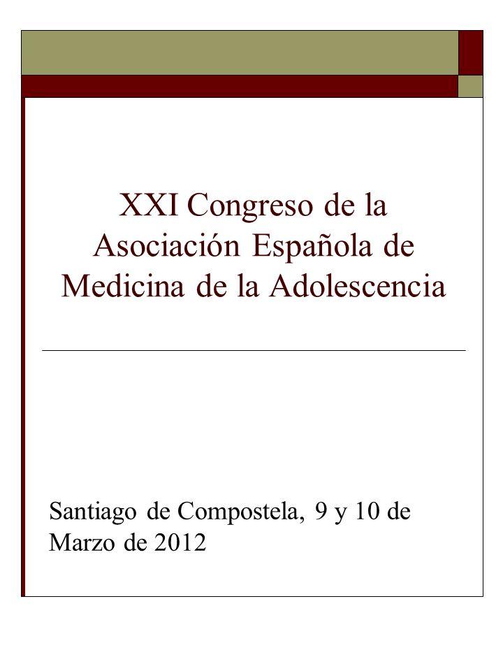 XXI Congreso de la Asociación Española de Medicina de la Adolescencia Santiago de Compostela, 9 y 10 de Marzo de 2012