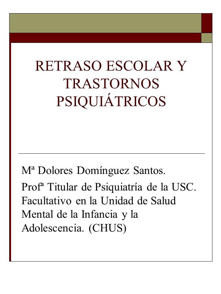 RETRASO ESCOLAR Y TRASTORNOS PSIQUIÁTRICOS Mª Dolores Domínguez Santos. Profª Titular de Psiquiatría de la USC. Facultativo en la Unidad de Salud Ment