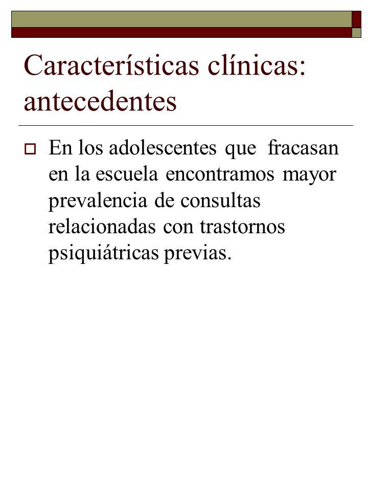 Características clínicas: antecedentes En los adolescentes que fracasan en la escuela encontramos mayor prevalencia de consultas relacionadas con tras