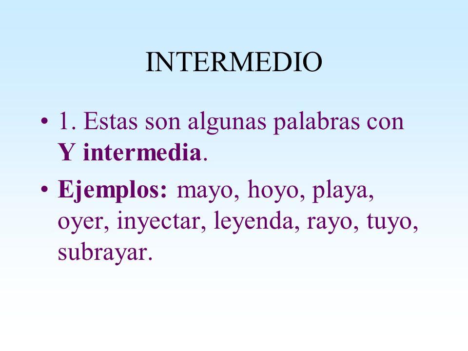 INTERMEDIO 1. Estas son algunas palabras con Y intermedia. Ejemplos: mayo, hoyo, playa, oyer, inyectar, leyenda, rayo, tuyo, subrayar.