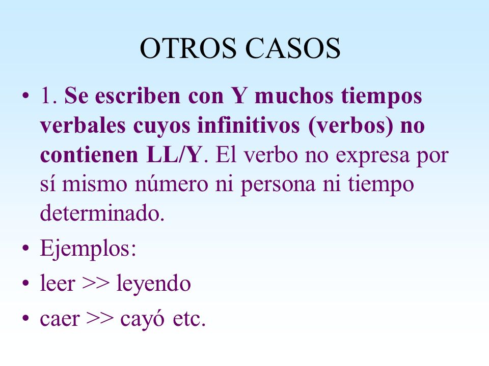 OTROS CASOS 1. Se escriben con Y muchos tiempos verbales cuyos infinitivos (verbos) no contienen LL/Y. El verbo no expresa por sí mismo número ni pers