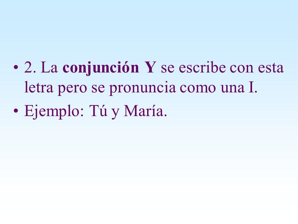 2. La conjunción Y se escribe con esta letra pero se pronuncia como una I. Ejemplo: Tú y María.