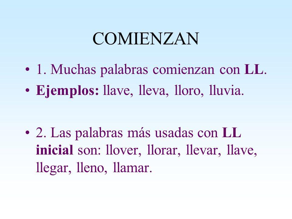 COMIENZAN 1. Muchas palabras comienzan con LL. Ejemplos: llave, lleva, lloro, lluvia. 2. Las palabras más usadas con LL inicial son: llover, llorar, l