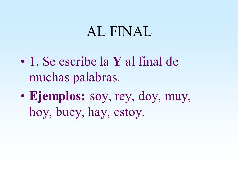 AL FINAL 1. Se escribe la Y al final de muchas palabras. Ejemplos: soy, rey, doy, muy, hoy, buey, hay, estoy.