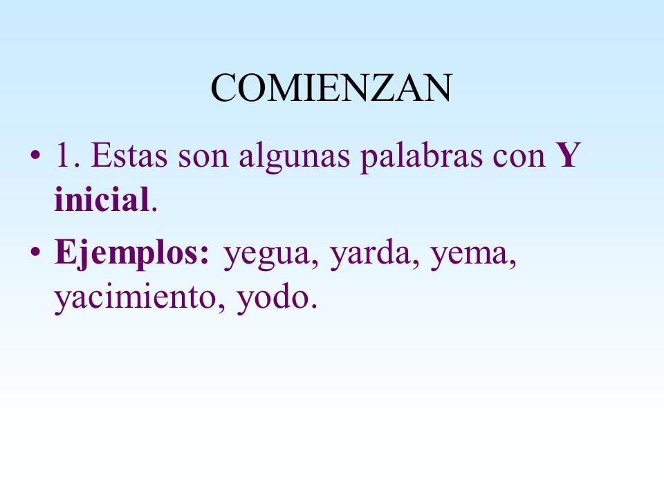 COMIENZAN 1. Estas son algunas palabras con Y inicial. Ejemplos: yegua, yarda, yema, yacimiento, yodo.