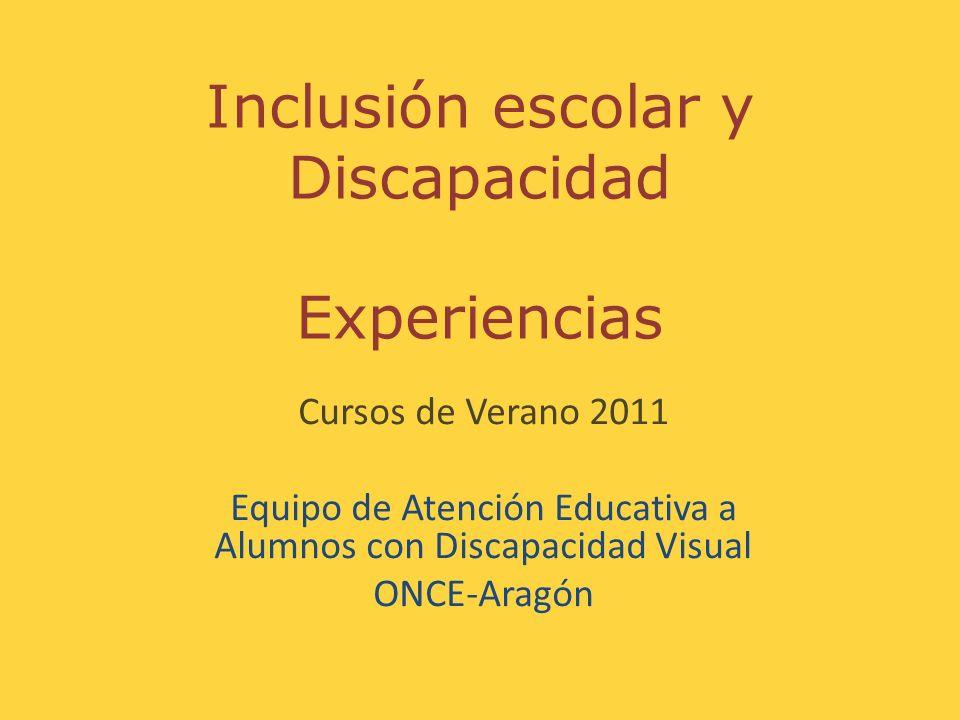 Inclusión escolar y Discapacidad Experiencias Cursos de Verano 2011 Equipo de Atención Educativa a Alumnos con Discapacidad Visual ONCE-Aragón