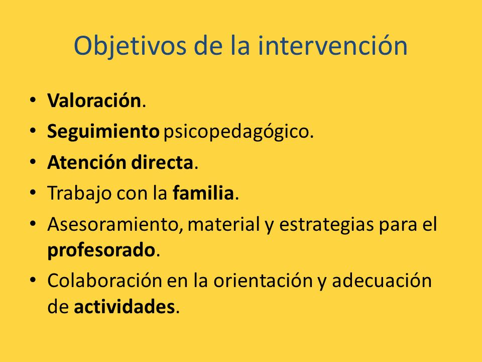Objetivos de la intervención Valoración. Seguimiento psicopedagógico. Atención directa. Trabajo con la familia. Asesoramiento, material y estrategias
