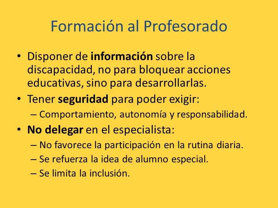 Formación al Profesorado Disponer de información sobre la discapacidad, no para bloquear acciones educativas, sino para desarrollarlas. Tener segurida
