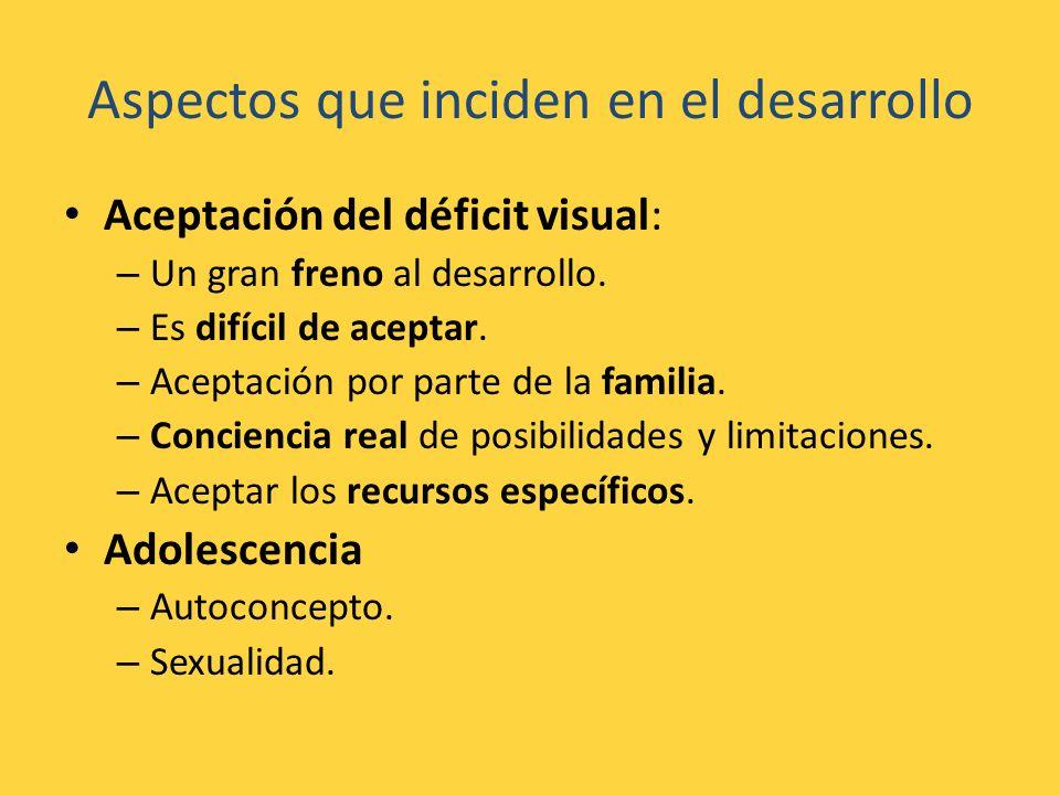 Aspectos que inciden en el desarrollo Aceptación del déficit visual: – Un gran freno al desarrollo. – Es difícil de aceptar. – Aceptación por parte de