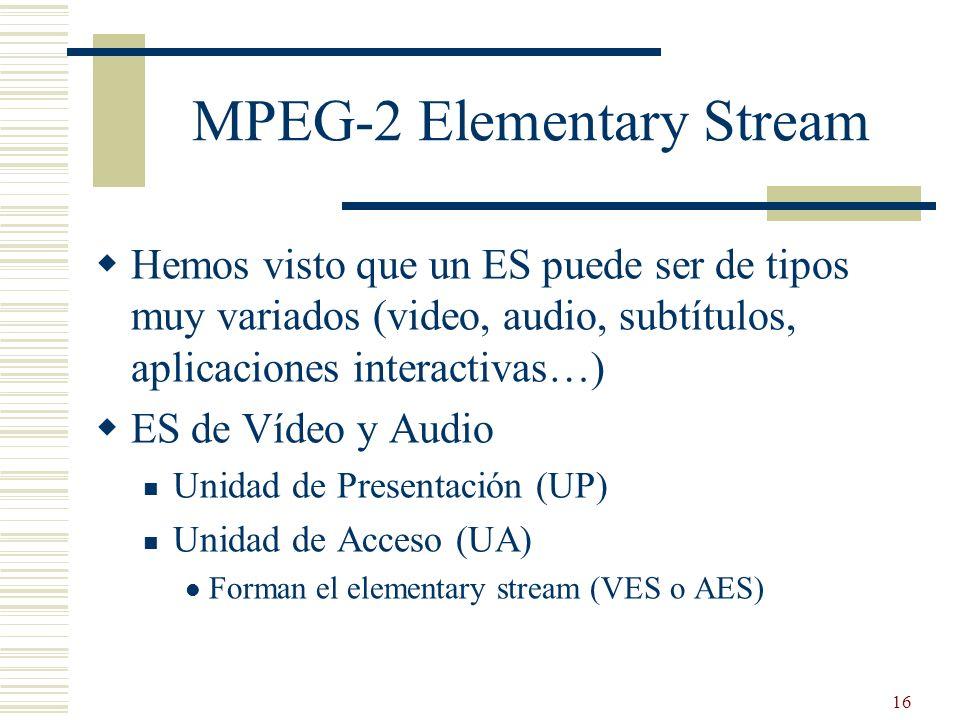16 MPEG-2 Elementary Stream Hemos visto que un ES puede ser de tipos muy variados (video, audio, subtítulos, aplicaciones interactivas…) ES de Vídeo y