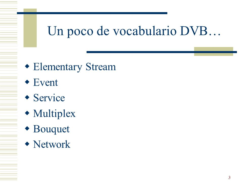 3 Un poco de vocabulario DVB… Elementary Stream Event Service Multiplex Bouquet Network