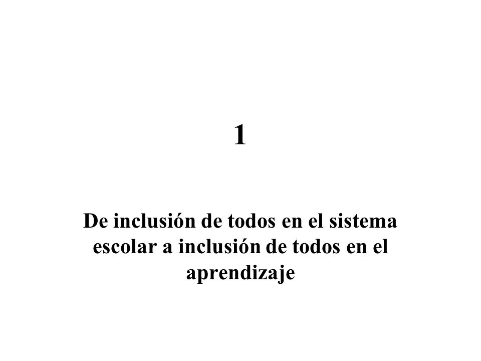 1 De inclusión de todos en el sistema escolar a inclusión de todos en el aprendizaje