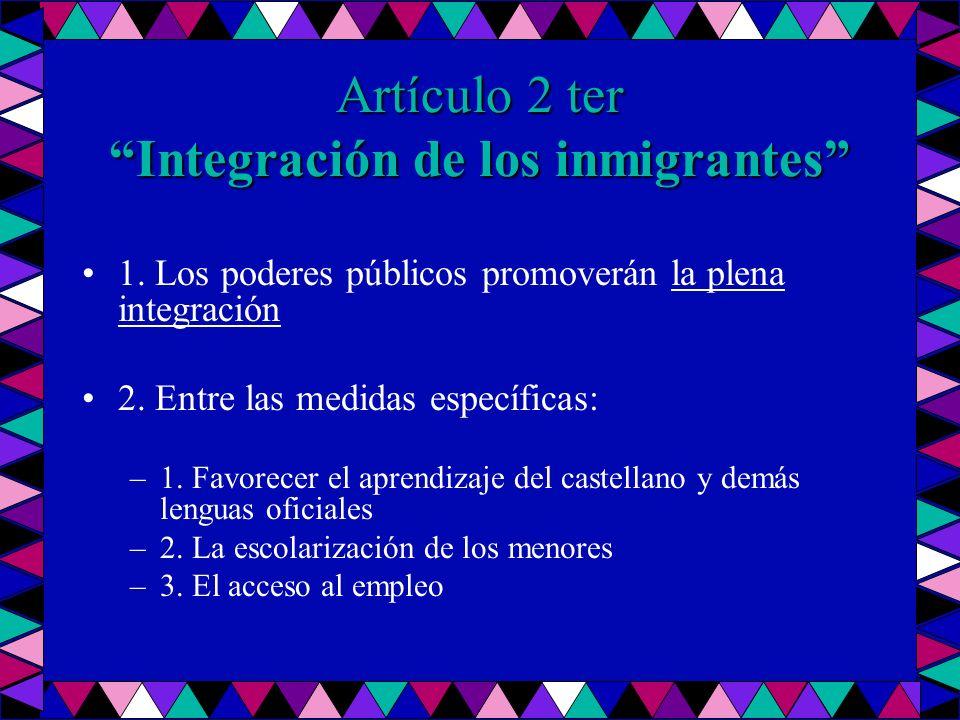 Artículo 2 ter Integración de los inmigrantes 1. Los poderes públicos promoverán la plena integración 2. Entre las medidas específicas: –1. Favorecer