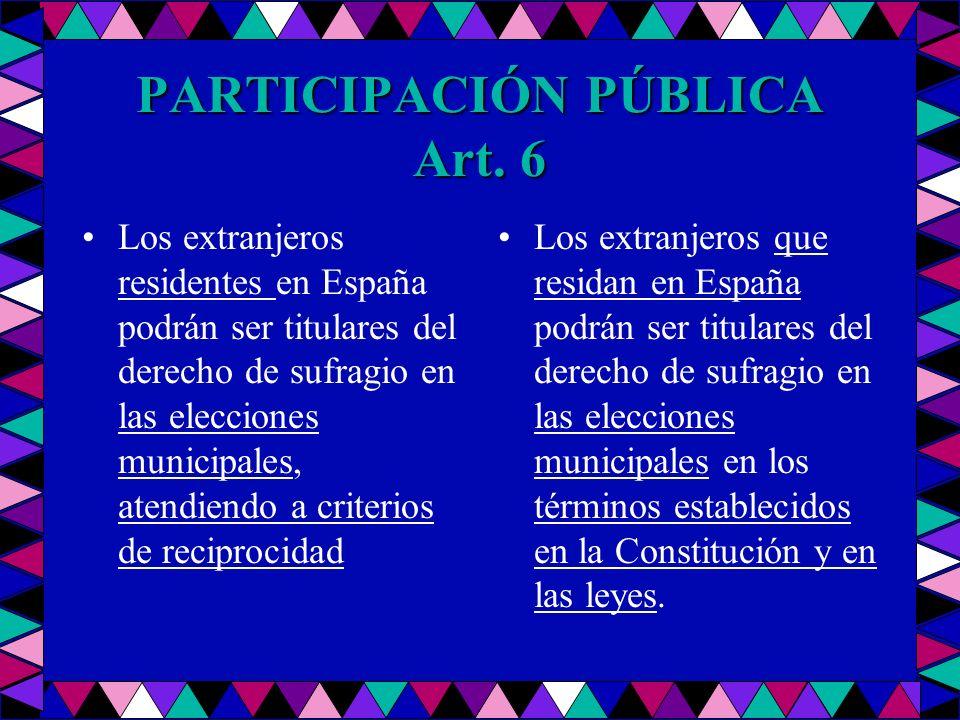 PARTICIPACIÓN PÚBLICA Art. 6 Los extranjeros residentes en España podrán ser titulares del derecho de sufragio en las elecciones municipales, atendien