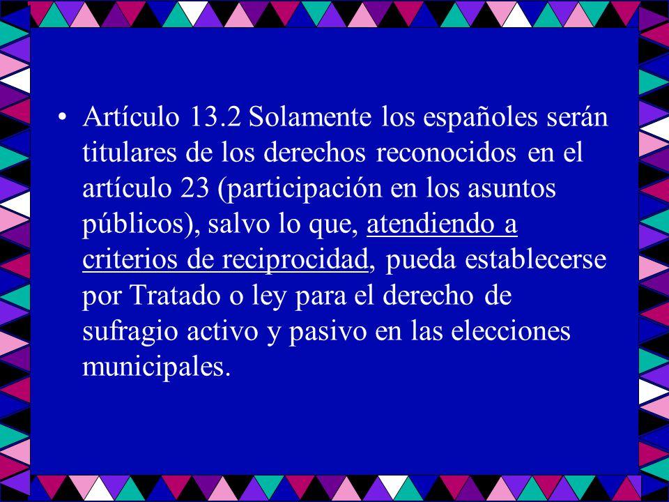 Artículo 13.2 Solamente los españoles serán titulares de los derechos reconocidos en el artículo 23 (participación en los asuntos públicos), salvo lo