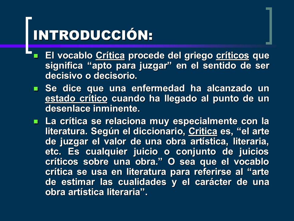 INTRODUCCIÓN: El vocablo Crítica procede del griego críticos que significa apto para juzgar en el sentido de ser decisivo o decisorio. El vocablo Crít