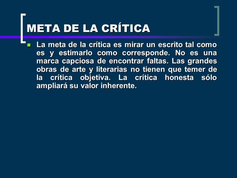 META DE LA CRÍTICA La meta de la crítica es mirar un escrito tal como es y estimarlo como corresponde. No es una marca capciosa de encontrar faltas. L