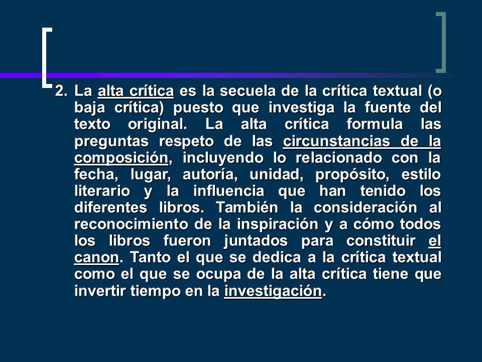 2.La alta crítica es la secuela de la crítica textual (o baja crítica) puesto que investiga la fuente del texto original. La alta crítica formula las