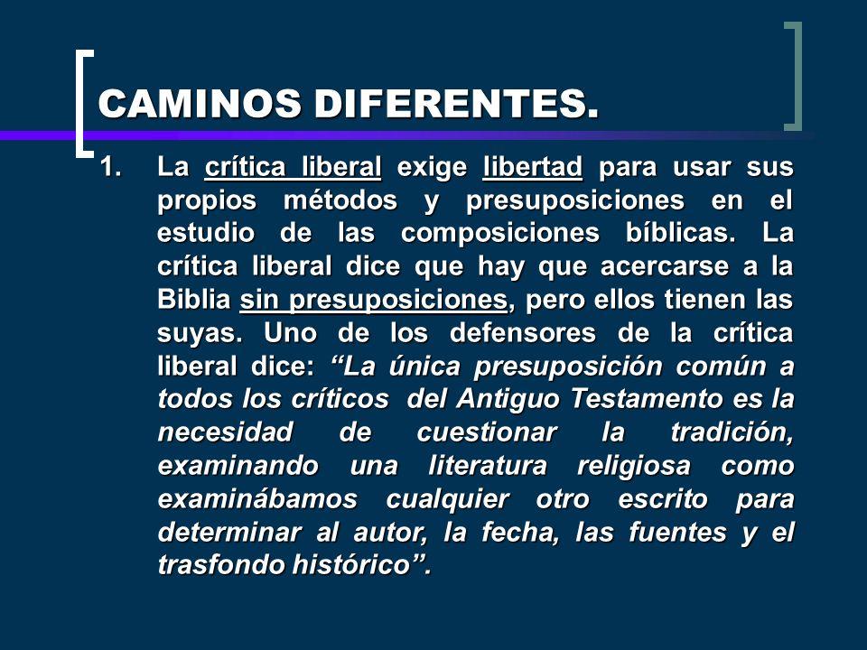 CAMINOS DIFERENTES. 1.La crítica liberal exige libertad para usar sus propios métodos y presuposiciones en el estudio de las composiciones bíblicas. L