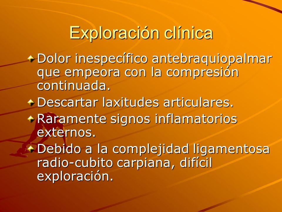 Exploración clínica Dolor inespecífico antebraquiopalmar que empeora con la compresión continuada. Descartar laxitudes articulares. Raramente signos i