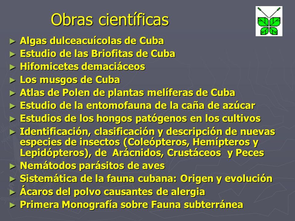 Obras científicas Algas dulceacuícolas de Cuba Algas dulceacuícolas de Cuba Estudio de las Briofitas de Cuba Estudio de las Briofitas de Cuba Hifomicetes demaciáceos Hifomicetes demaciáceos Los musgos de Cuba Los musgos de Cuba Atlas de Polen de plantas melíferas de Cuba Atlas de Polen de plantas melíferas de Cuba Estudio de la entomofauna de la caña de azúcar Estudio de la entomofauna de la caña de azúcar Estudios de los hongos patógenos en los cultivos Estudios de los hongos patógenos en los cultivos Identificación, clasificación y descripción de nuevas especies de insectos (Coleópteros, Hemípteros y Lepidópteros), de Arácnidos, Crustáceos y Peces Identificación, clasificación y descripción de nuevas especies de insectos (Coleópteros, Hemípteros y Lepidópteros), de Arácnidos, Crustáceos y Peces Nemátodos parásitos de aves Nemátodos parásitos de aves Sistemática de la fauna cubana: Origen y evolución Sistemática de la fauna cubana: Origen y evolución Ácaros del polvo causantes de alergia Ácaros del polvo causantes de alergia Primera Monografía sobre Fauna subterránea Primera Monografía sobre Fauna subterránea