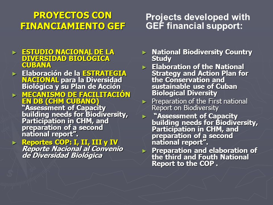 PROYECTOS CON FINANCIAMIENTO GEF ESTUDIO NACIONAL DE LA DIVERSIDAD BIOLÓGICA CUBANA ESTUDIO NACIONAL DE LA DIVERSIDAD BIOLÓGICA CUBANA Elaboración de la ESTRATEGIA NACIONAL para la Diversidad Biológica y su Plan de Acción Elaboración de la ESTRATEGIA NACIONAL para la Diversidad Biológica y su Plan de Acción MECANISMO DE FACILITACIÓN EN DB (CHM CUBANO) Assessment of Capacity building needs for Biodiversity, Participation in CHM, and preparation of a second national report.