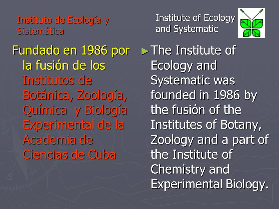 Fundado en 1986 por la fusión de los Institutos de Botánica, Zoología, Química y Biología Experimental de la Academia de Ciencias de Cuba The Institute of Ecology and Systematic was founded in 1986 by the fusión of the Institutes of Botany, Zoology and a part of the Institute of Chemistry and Experimental Biology.